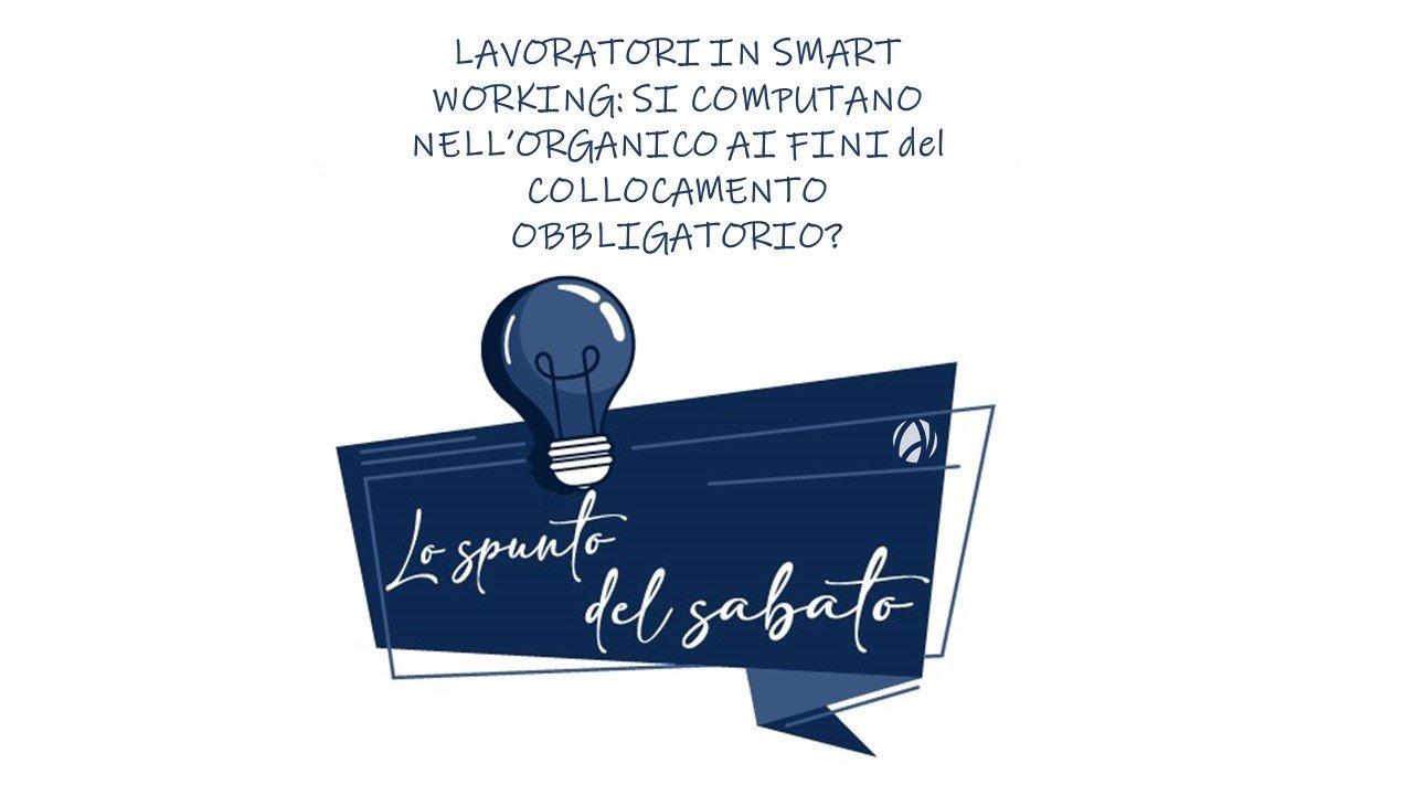 LO SPUNTO DEL SABATO – LAVORATORI IN SMART WORKING: SI COMPUTANO NELL'ORGANICO AI FINI DEL COLLOCAMENTO OBBLIGATORIO?